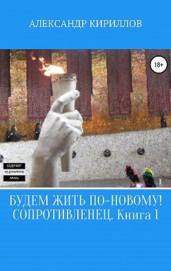 Александр Кириллов - Будем жить по-новому! Сопротивленец. Книга 1