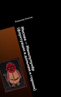 Владимир Лизичев - Москва– Маньпупунёр (флуктуации вдольнем игорним). Том 1. Бафомет вернулся вМоскву