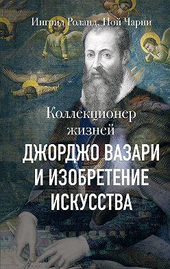 Ной Чарни - Коллекционер жизней. Джорджо Вазари и изобретение искусства