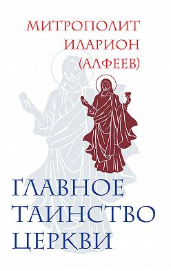 Иларион (Алфеев) - Главное таинство Церкви
