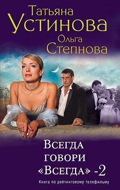 Татьяна Устинова - Всегда говори «всегда» – 2
