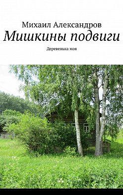 Михаил Александров - Мишкины подвиги. Деревенькамоя