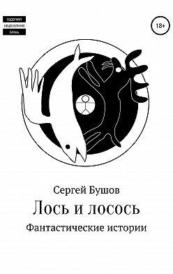 Сергей Бушов - Лось и лосось. Фантастические истории