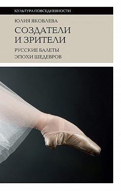 Юлия Яковлева - Создатели и зрители. Русские балеты эпохи шедевров