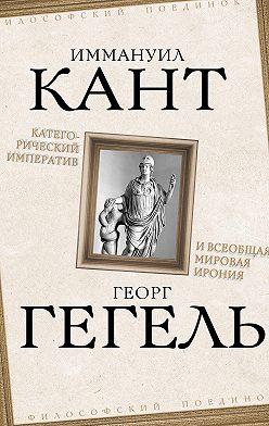 Георг Гегель - Категорический императив и всеобщая мировая ирония