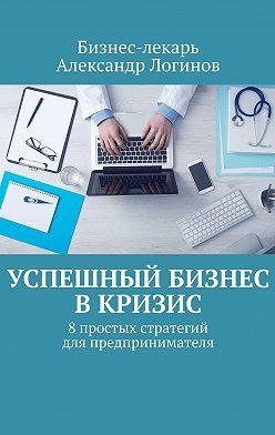 Бизнес-лекарь Александр Логинов - Успешный бизнес вкризис. 8простых стратегий для предпринимателя