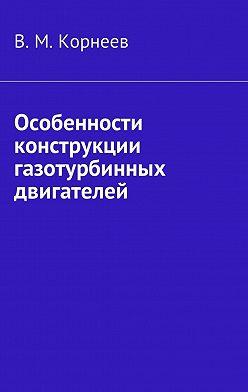 В. Корнеев - Особенности конструкции газотурбинных двигателей