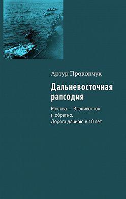 Артур Прокопчук - Дальневосточная рапсодия. Москва – Владивосток иобратно. Дорога длиною в10лет