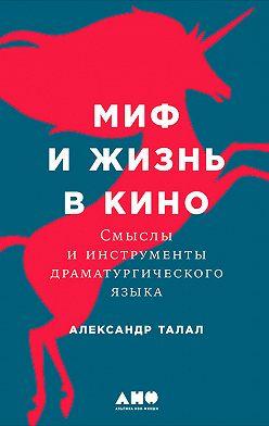 Александр Талал - Миф и жизнь в кино: Смыслы и инструменты драматургического языка