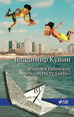 Владимир Кунин - Иванов и Рабинович, или «Ай гоу ту Хайфа!»