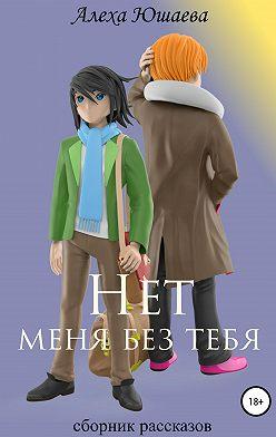 Алеха Юшаева - Нет меня без тебя. Сборник рассказов