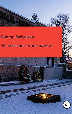 Виктор Бабушкин - Не погаснет огонь Памяти