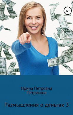 Ирина Петрякова - Размышления о деньгах 3