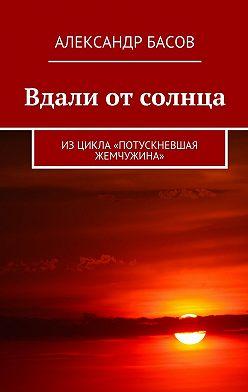 Александр Басов - Вдали от солнца. Изцикла «Потускневшая жемчужина»
