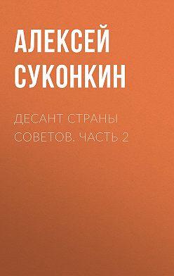 Алексей Суконкин - Десант страны советов. Часть 2