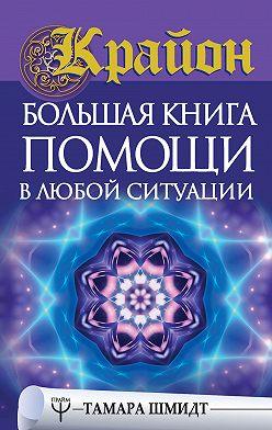Тамара Шмидт - Крайон. Большая книга помощи в любой ситуации