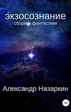 Александр Назаркин - Экзосознание. Сборник рассказов