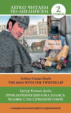 Артур Конан Дойл - Приключения Шерлока Холмса: Человек с рассеченной губой / The Man with the Twisted Lip