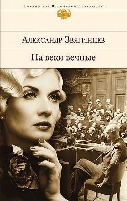 Александр Звягинцев - На веки вечные. Роман-хроника времен Нюрнбергского процесса