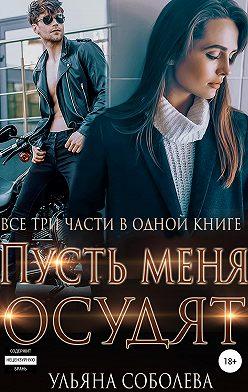 Ульяна Соболева - Пусть меня осудят. Три части в одной книге + бонус
