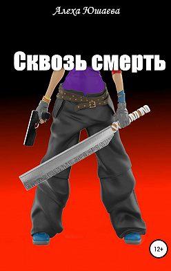 Алеха Юшаева - Сквозь смерть