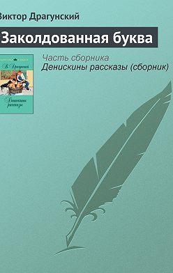 Виктор Драгунский - Заколдованная буква