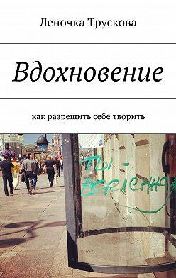 Елена Трускова - Вдохновение. как разрешить себе творить