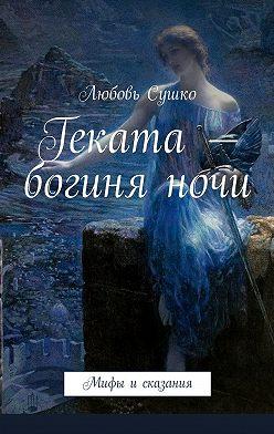Любовь Сушко - Геката– богиняночи. Мифы исказания