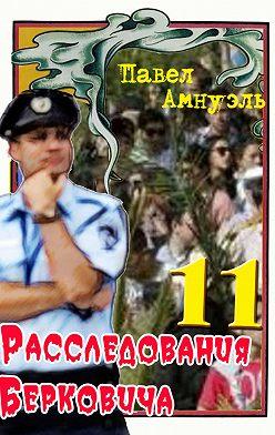 Павел Амнуэль - Расследования Берковича 11 (сборник)