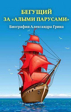Неустановленный автор - Бегущий за «Алыми парусами». Биография Александра Грина