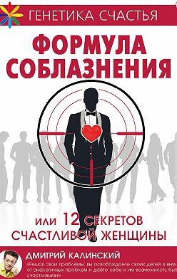 Дмитрий Калинский - Формула соблазнения или 12 секретов счастливой женщины