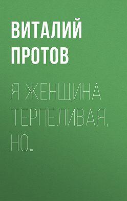 Виталий Протов - Я женщина терпеливая, но…