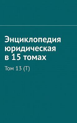 Рудольф Хачатуров - Энциклопедия юридическая в15томах. Том 13(Т)