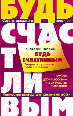 Анатолий Эстрин - Будь счастливым. Теория и практика любви и секса. Советы городского шамана