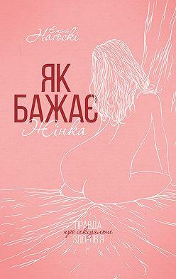Эмили Нагоски - Як бажає жінка. Правда про сексуальне здоров'я