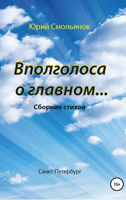 Юрий Смольянов - Вполголоса о главном…