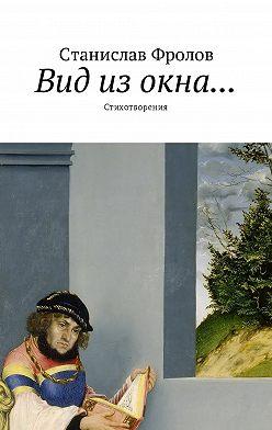 Станислав Фролов - Вид из окна… Стихотворения