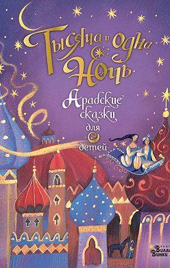 Анна Милбурн - Тысяча и одна ночь. Арабские сказки для детей