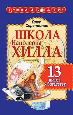 Олег Серапионов - Школа Наполеона Хилла. 13 шагов к богатству
