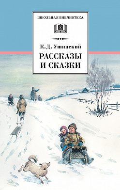 Константин Ушинский - Рассказы и сказки (сборник)