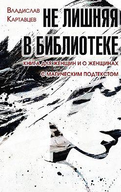 Владислав Картавцев - Не лишняя в библиотеке. Книга для женщин и о женщинах. С «магическим» подтекстом