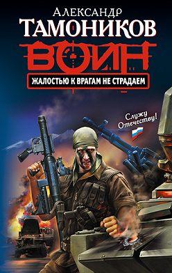 Александр Тамоников - Жалостью к врагам не страдаем