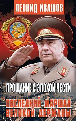 Леонид Ивашов - Прощание с эпохой чести. Последний Маршал Великой державы