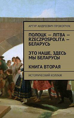 Артур Прокопчук - Полоцк – Лiтва – Rzeczpospolita – Беларусь. Это наше, здесь мы беларусы. Книга вторая. Исторический коллаж