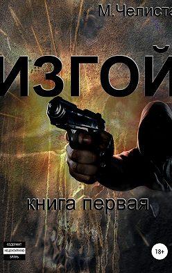 Михаил Челиста - Изгой. Книга первая