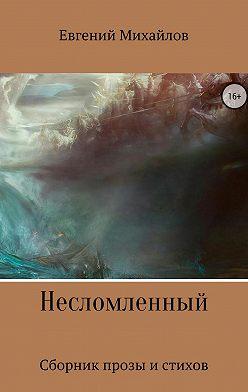 Евгений Михайлов - Несломленный. Сборник прозы и стихов