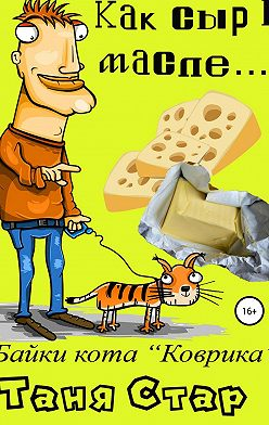 Таня Стар - Как сыр в масле… Книга первая из серии «Байки кота Коврика»