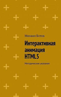 Михаил Ботов - Интерактивная анимация HTML5. Методические указания
