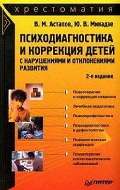 Валерий Астапов - Психодиагностика и коррекция детей с нарушениями и отклонениями развития: хрестоматия