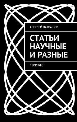 Алексей Патрашов - Статьи научные иразные. Сборник